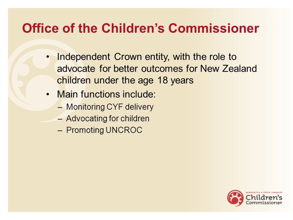 Office of the Children's Commissioner Independent Crown entity, with the role to advocate for better outcomes for New Zealand children under the age 18 years Main functions include: –Monitoring CYF delivery –Advocating for children –Promoting UNCROC