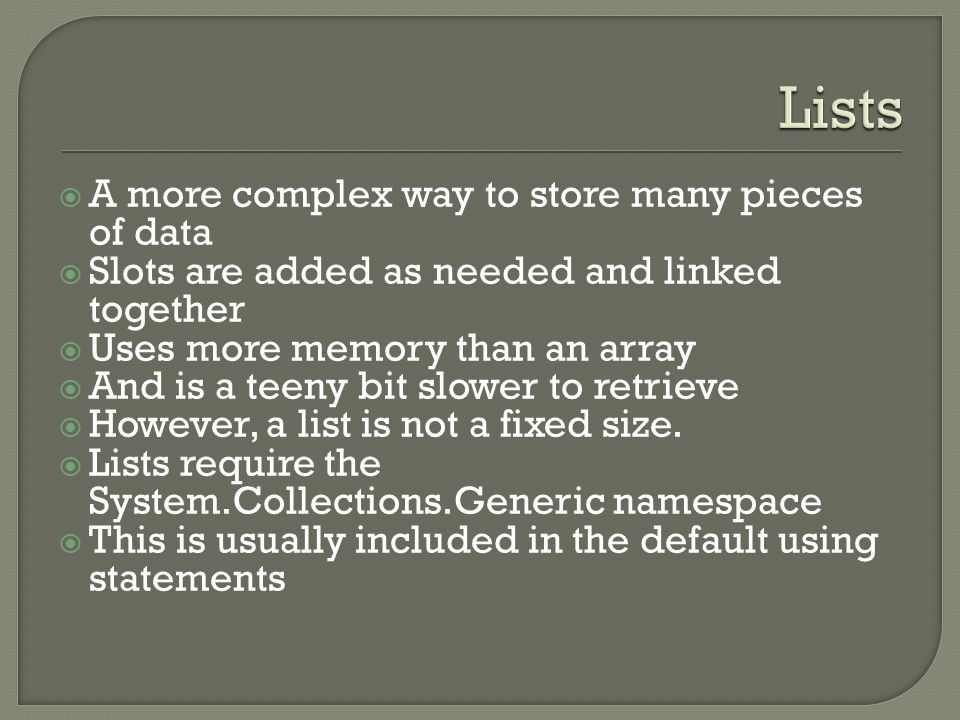  A more complex way to store many pieces of data  Slots are added as needed and linked together  Uses more memory than an array  And is a teeny bi