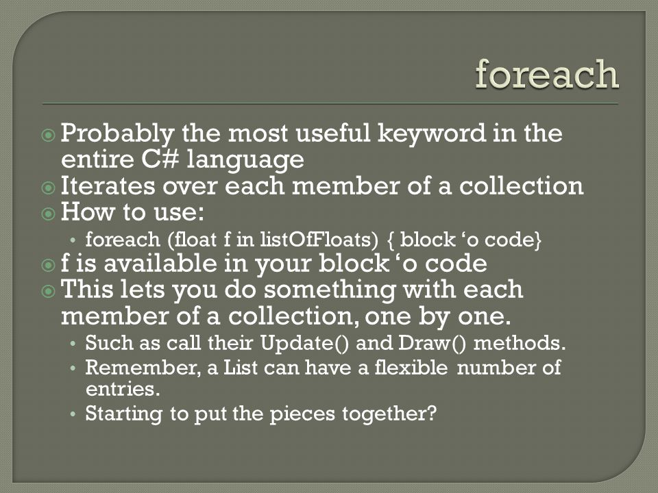  Probably the most useful keyword in the entire C# language  Iterates over each member of a collection  How to use: foreach (float f in listOfFloat