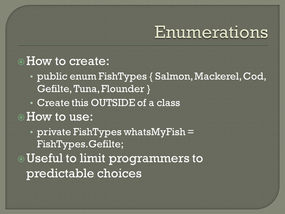  How to create: public enum FishTypes { Salmon, Mackerel, Cod, Gefilte, Tuna, Flounder } Create this OUTSIDE of a class  How to use: private FishTyp
