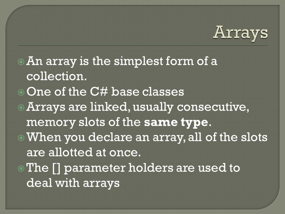  An array is the simplest form of a collection.  One of the C# base classes  Arrays are linked, usually consecutive, memory slots of the same type.
