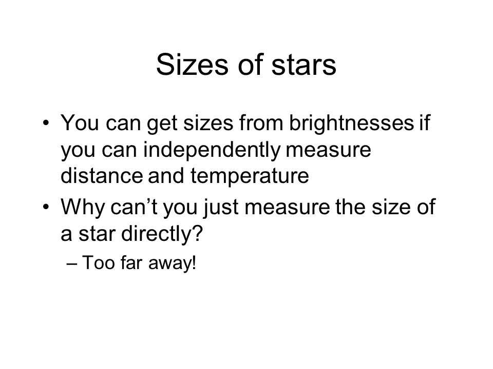 Sizes of stars You can get sizes from brightnesses if you can independently measure distance and temperature Why can't you just measure the size of a star directly.