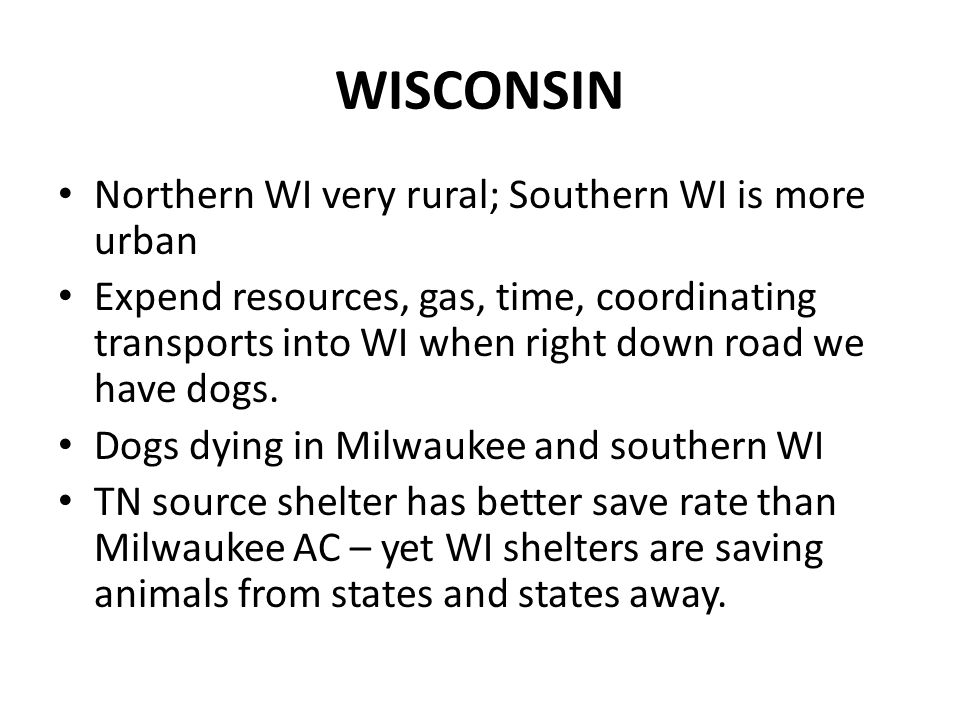 WISCONSIN Northern WI very rural; Southern WI is more urban Expend resources, gas, time, coordinating transports into WI when right down road we have dogs.