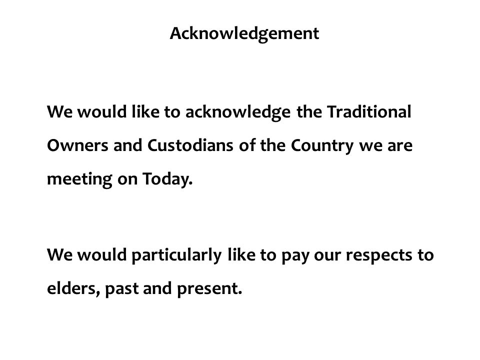 Acknowledgement We would like to acknowledge the Traditional Owners and Custodians of the Country we are meeting on Today. We would particularly like