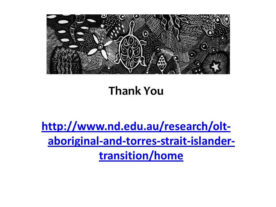 Thank You http://www.nd.edu.au/research/olt- aboriginal-and-torres-strait-islander- transition/home
