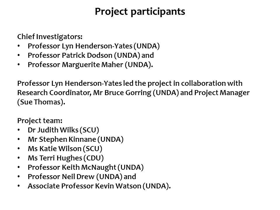 Project participants Chief Investigators: Professor Lyn Henderson-Yates (UNDA) Professor Patrick Dodson (UNDA) and Professor Marguerite Maher (UNDA).
