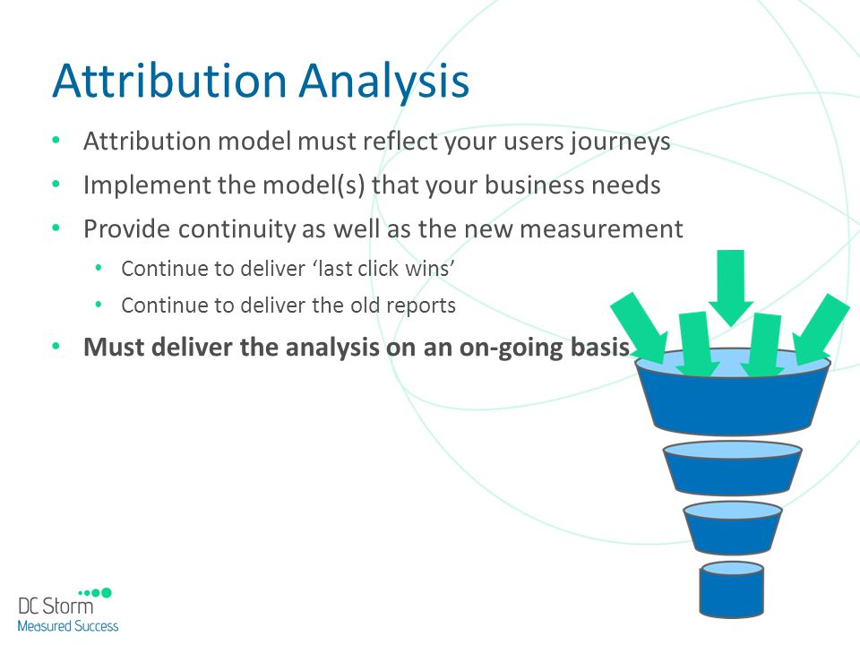 Attribution Analysis Attribution model must reflect your users journeys Implement the model(s) that your business needs Provide continuity as well as
