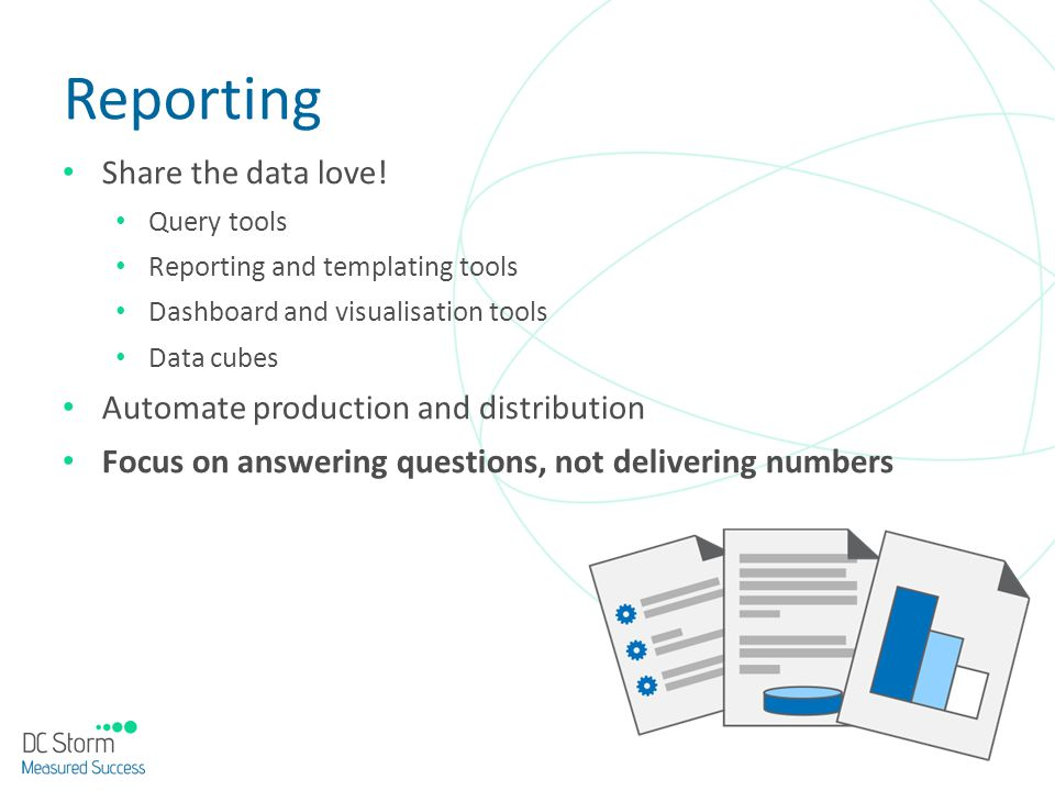 Reporting Share the data love! Query tools Reporting and templating tools Dashboard and visualisation tools Data cubes Automate production and distrib