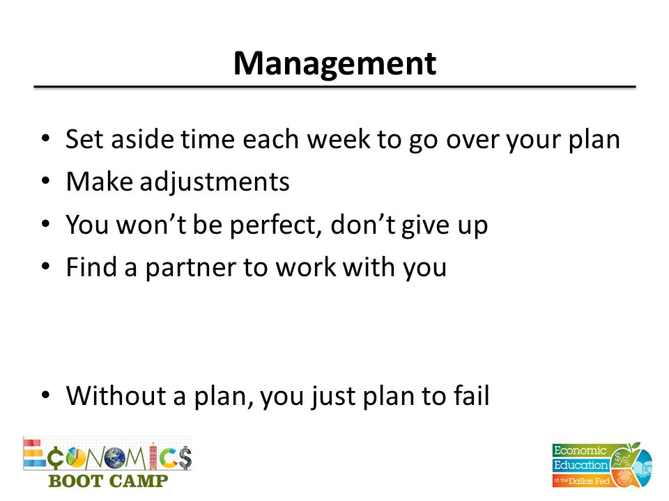 Management Set aside time each week to go over your plan Make adjustments You won't be perfect, don't give up Find a partner to work with you Without