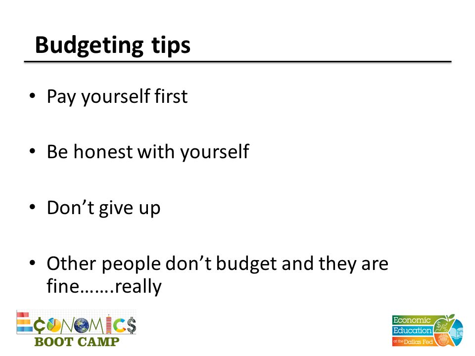 Budgeting tips Pay yourself first Be honest with yourself Don't give up Other people don't budget and they are fine…….really