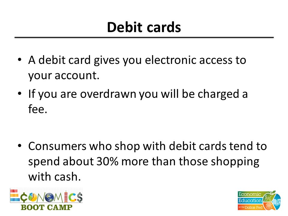 Debit cards A debit card gives you electronic access to your account. If you are overdrawn you will be charged a fee. Consumers who shop with debit ca