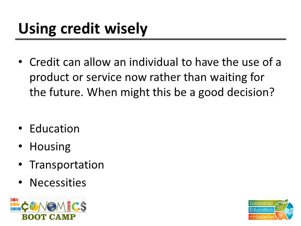Using credit wisely Credit can allow an individual to have the use of a product or service now rather than waiting for the future. When might this be