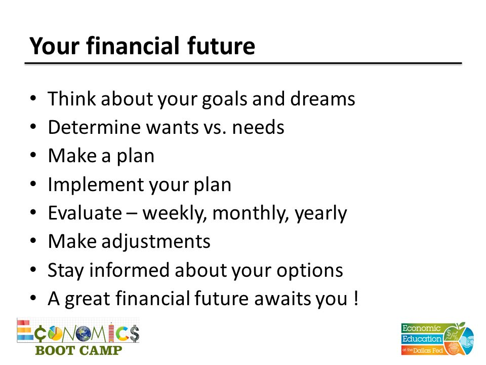 Your financial future Think about your goals and dreams Determine wants vs. needs Make a plan Implement your plan Evaluate – weekly, monthly, yearly M