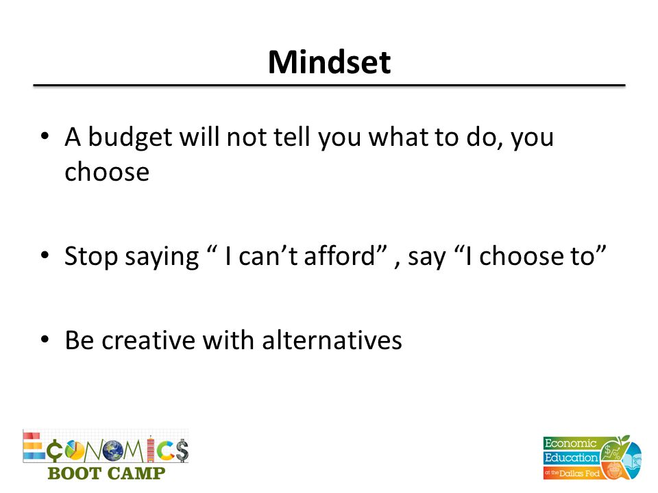 """Mindset A budget will not tell you what to do, you choose Stop saying """" I can't afford"""", say """"I choose to"""" Be creative with alternatives"""