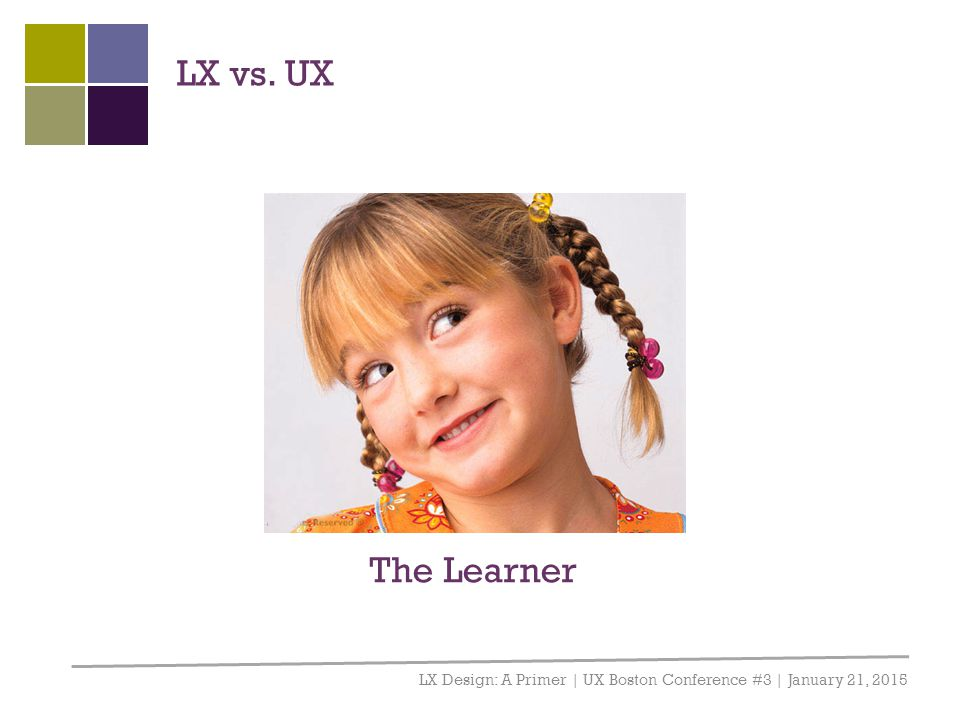 LX vs. UX LX Design: A Primer | UX Boston Conference #3 | January 21, 2015 The Learner