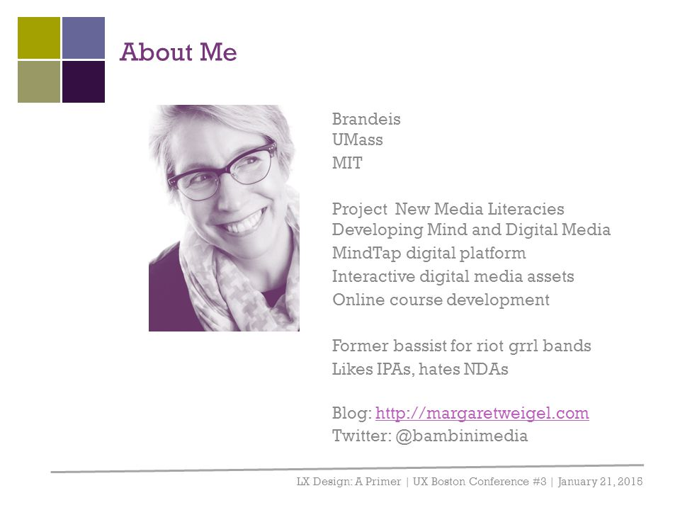 About Me LX Design: A Primer | UX Boston Conference #3 | January 21, 2015 Brandeis UMass MIT Project New Media Literacies Developing Mind and Digital Media MindTap digital platform Interactive digital media assets Online course development Former bassist for riot grrl bands Likes IPAs, hates NDAs Blog: http://margaretweigel.comhttp://margaretweigel.com Twitter: @bambinimedia