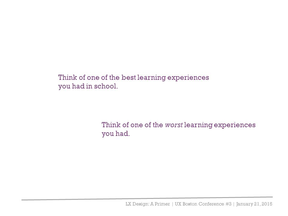 LX Design: A Primer | UX Boston Conference #3 | January 21, 2015 Think of one of the best learning experiences you had in school. Think of one of the