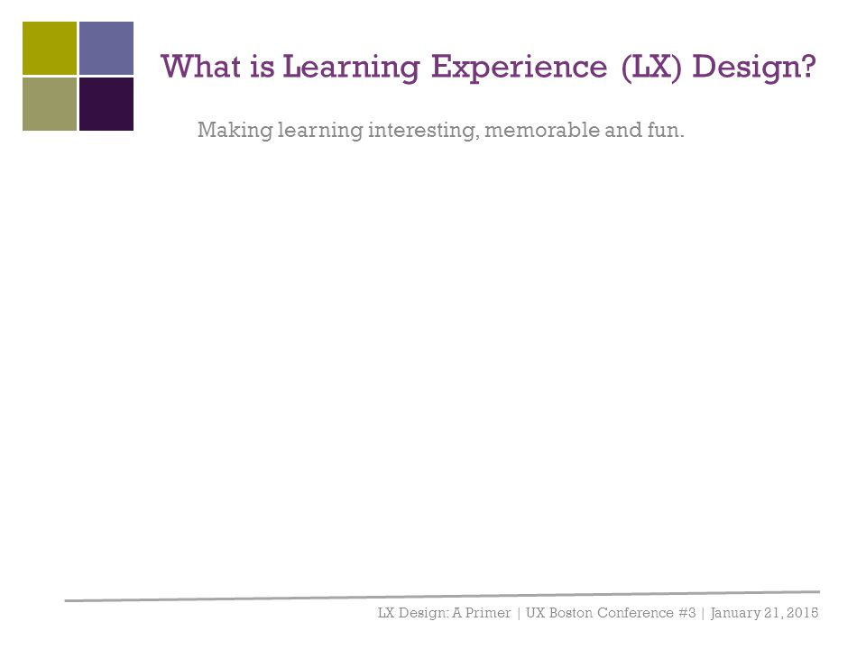 What is Learning Experience (LX) Design? LX Design: A Primer | UX Boston Conference #3 | January 21, 2015 Making learning interesting, memorable and f