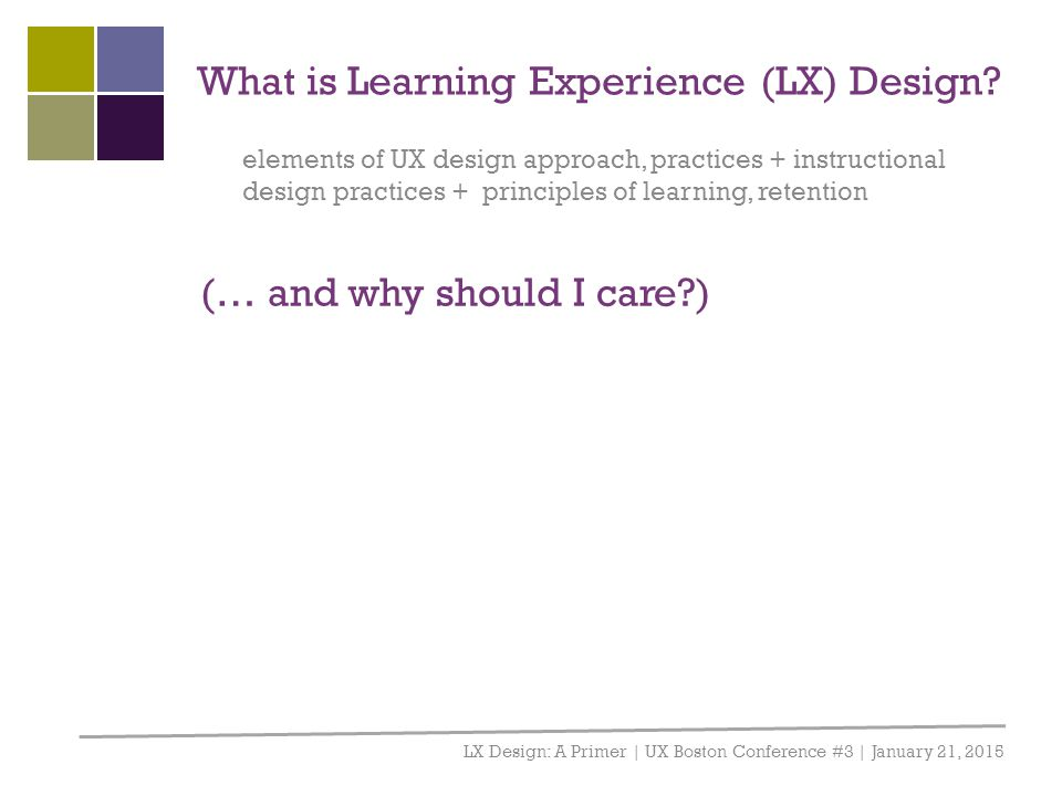 What is Learning Experience (LX) Design? LX Design: A Primer | UX Boston Conference #3 | January 21, 2015 elements of UX design approach, practices +