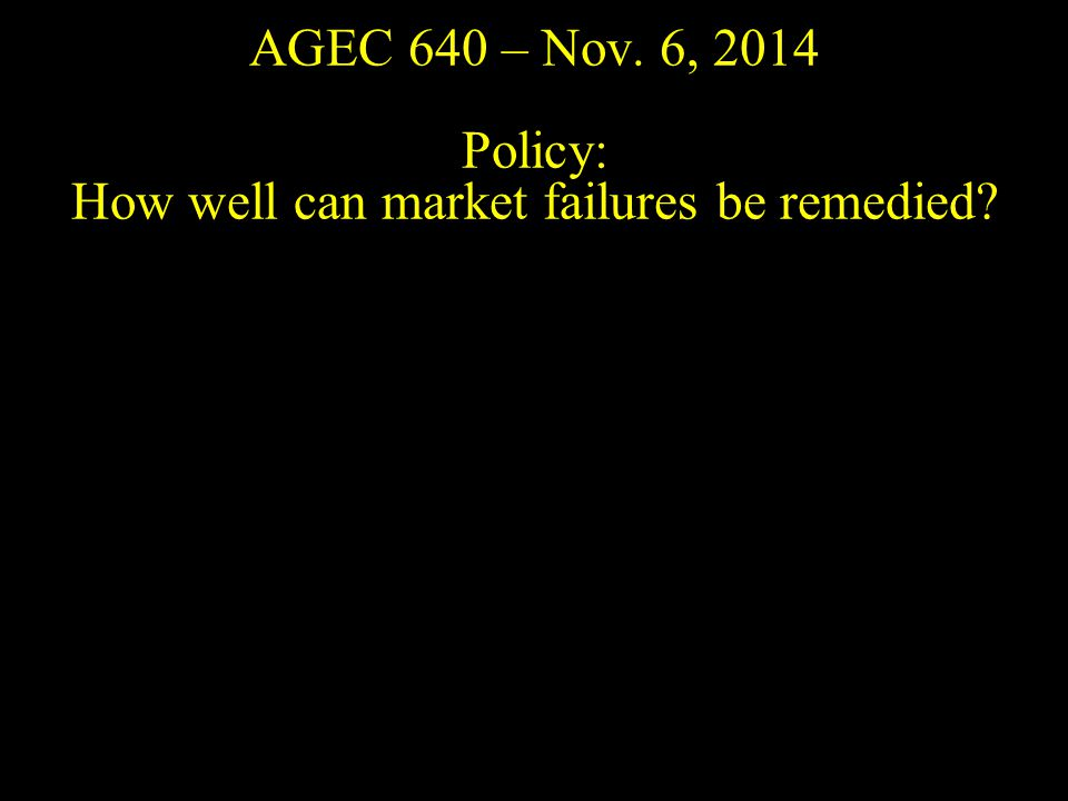AGEC 640 – Nov. 6, 2014 Policy: How well can market failures be remedied