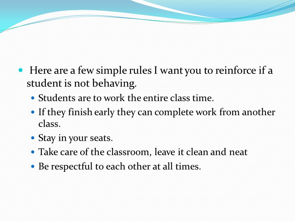 Here are a few simple rules I want you to reinforce if a student is not behaving.