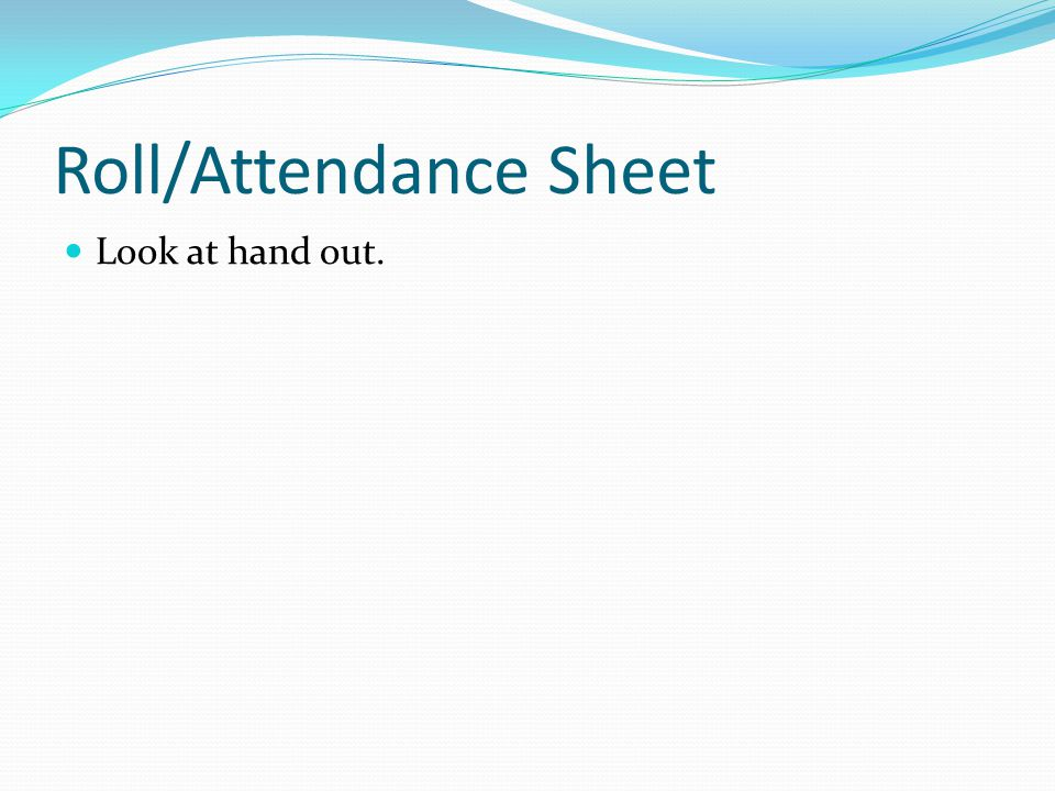 Roll/Attendance Sheet Look at hand out.