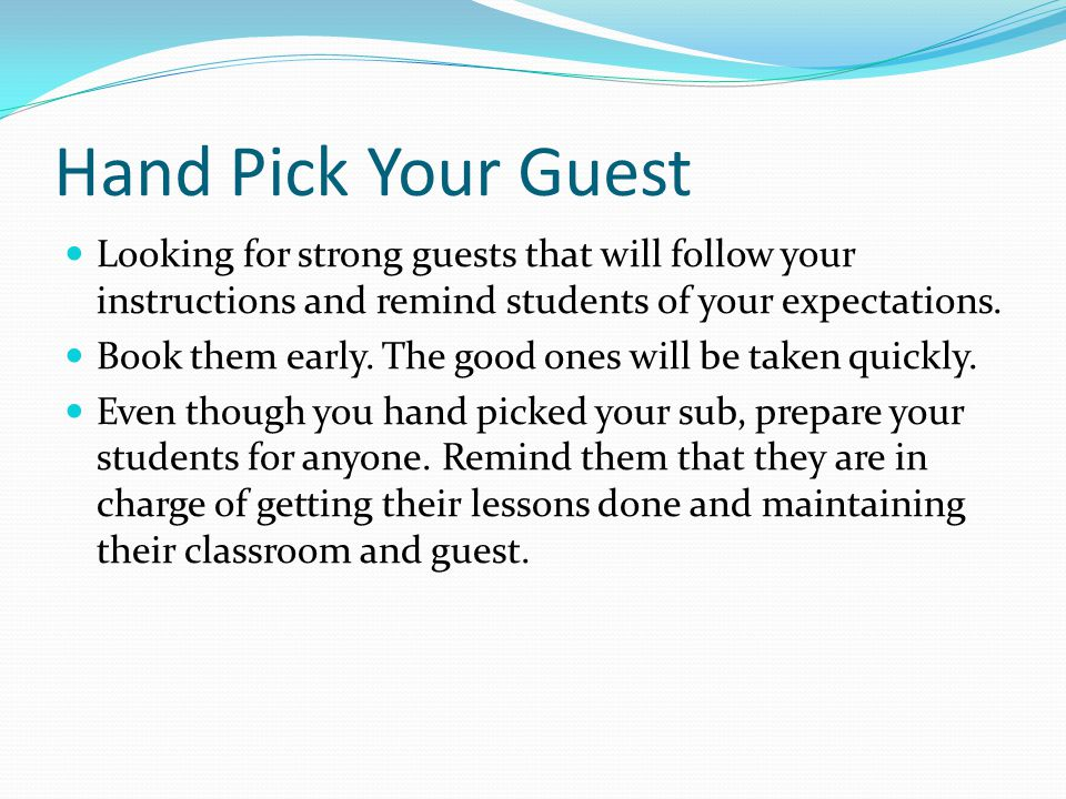 Hand Pick Your Guest Looking for strong guests that will follow your instructions and remind students of your expectations.