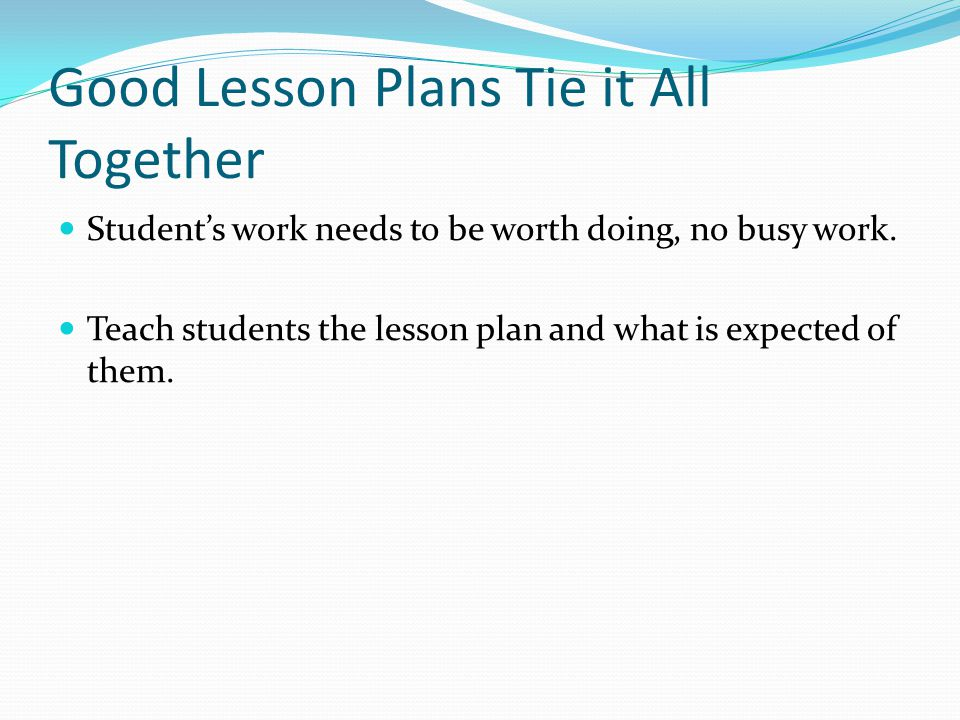 Good Lesson Plans Tie it All Together Student's work needs to be worth doing, no busy work.