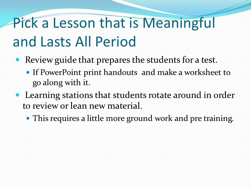 Pick a Lesson that is Meaningful and Lasts All Period Review guide that prepares the students for a test.