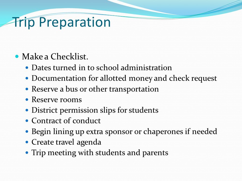 Trip Preparation Make a Checklist. Dates turned in to school administration Documentation for allotted money and check request Reserve a bus or other