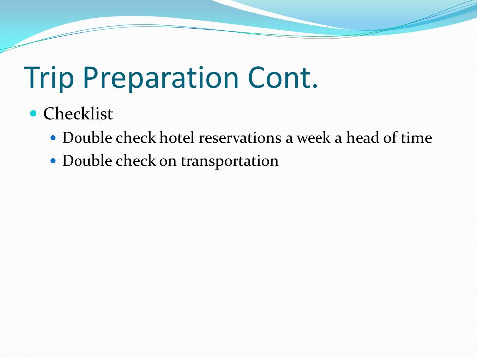 Trip Preparation Cont. Checklist Double check hotel reservations a week a head of time Double check on transportation