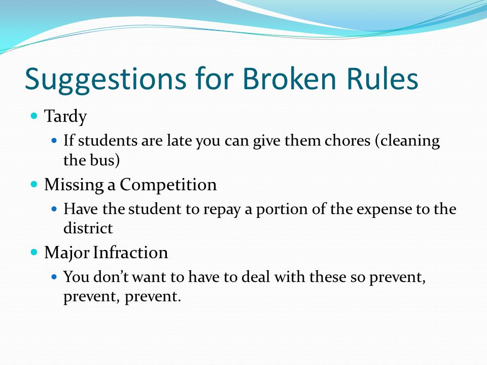 Suggestions for Broken Rules Tardy If students are late you can give them chores (cleaning the bus) Missing a Competition Have the student to repay a portion of the expense to the district Major Infraction You don't want to have to deal with these so prevent, prevent, prevent.