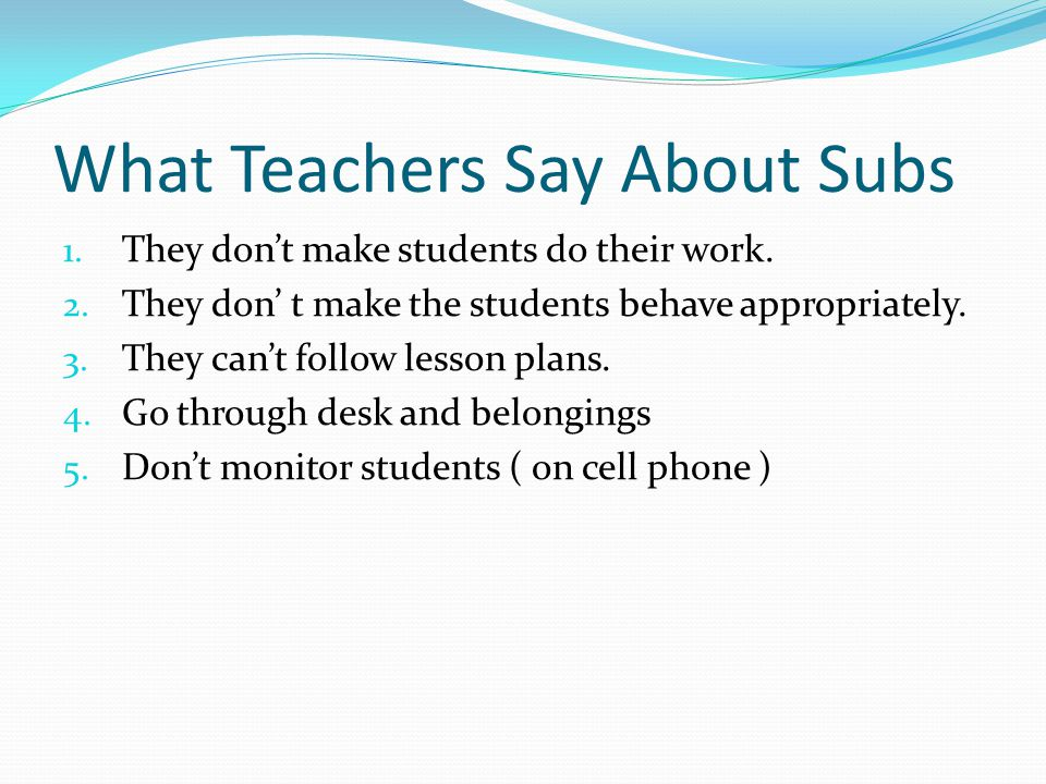 What Teachers Say About Subs 1. They don't make students do their work.