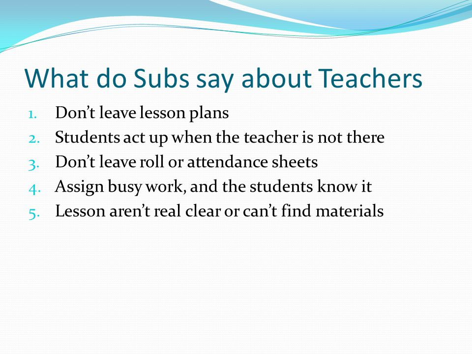 What do Subs say about Teachers 1. Don't leave lesson plans 2.