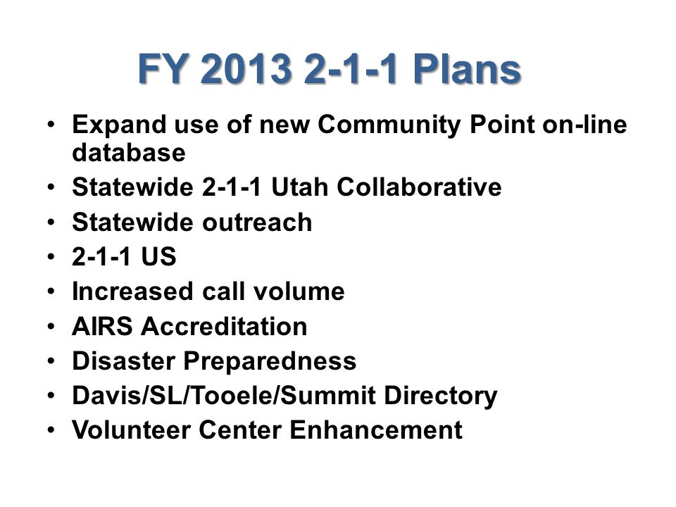 FY 2013 2-1-1 Plans Expand use of new Community Point on-line database Statewide 2-1-1 Utah Collaborative Statewide outreach 2-1-1 US Increased call volume AIRS Accreditation Disaster Preparedness Davis/SL/Tooele/Summit Directory Volunteer Center Enhancement