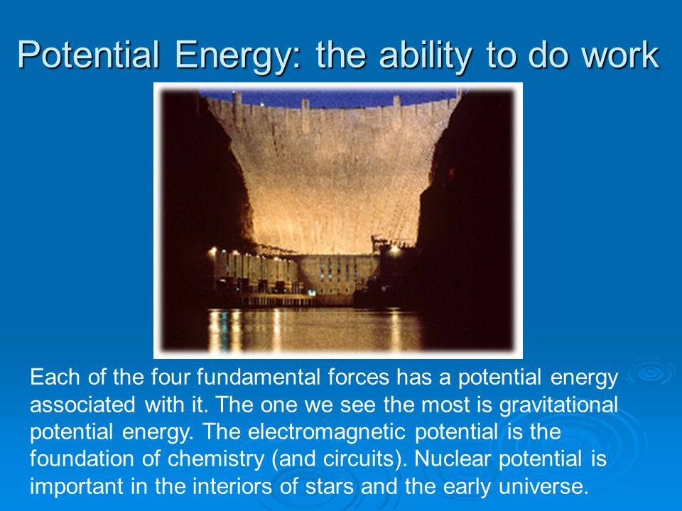 Potential Energy: the ability to do work Each of the four fundamental forces has a potential energy associated with it.