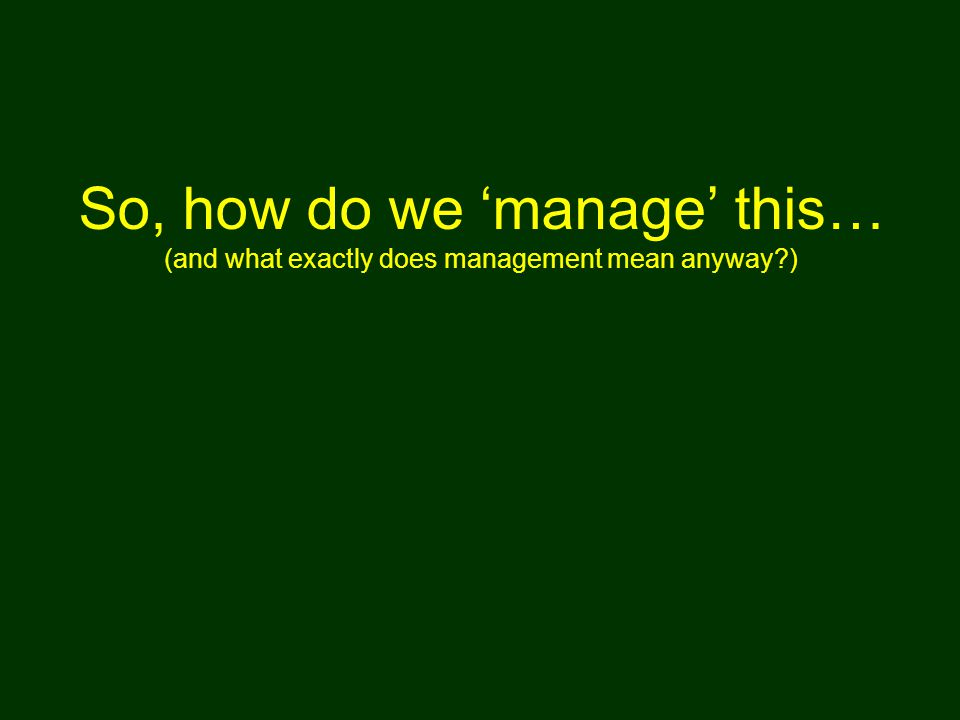 So, how do we 'manage' this… (and what exactly does management mean anyway )