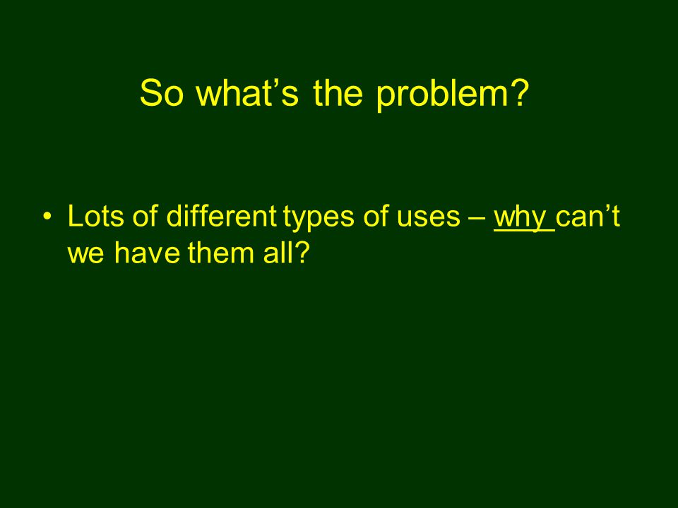 So what's the problem? Lots of different types of uses – why can't we have them all?
