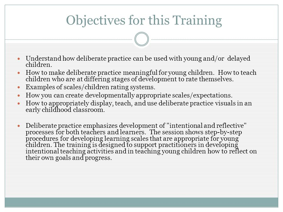 Objectives for this Training Understand how deliberate practice can be used with young and/or delayed children.