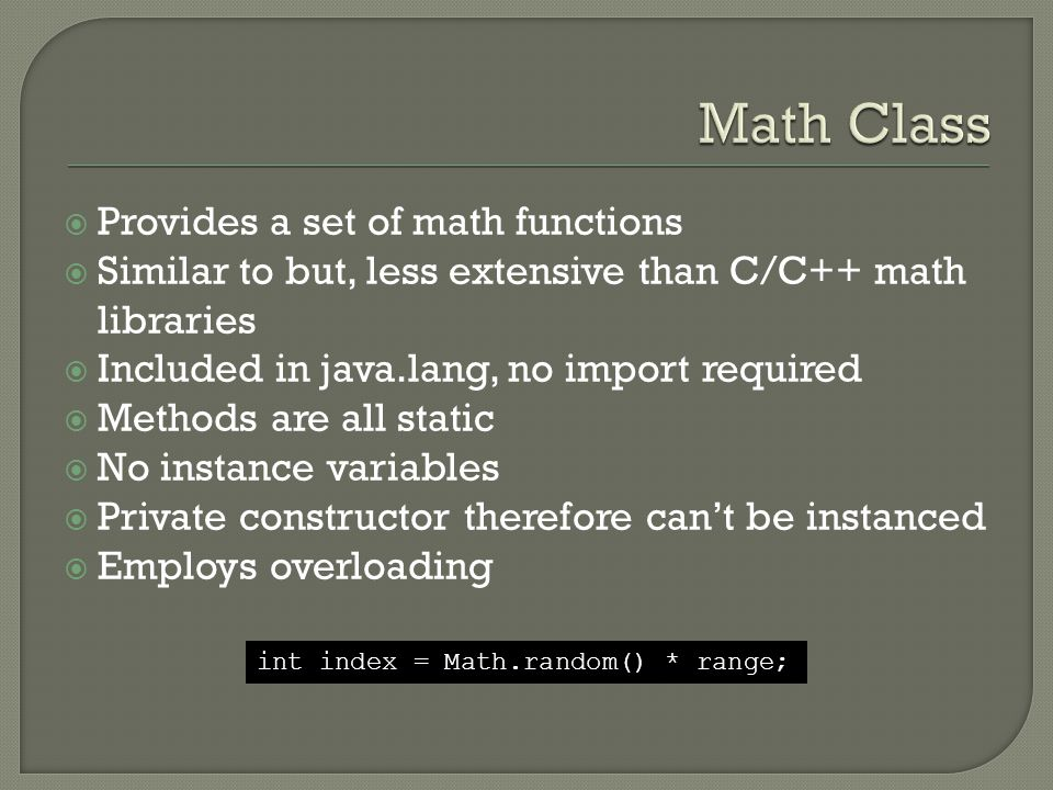 Provides a set of math functions  Similar to but, less extensive than C/C++ math libraries  Included in java.lang, no import required  Methods are all static  No instance variables  Private constructor therefore can't be instanced  Employs overloading int index = Math.random() * range;