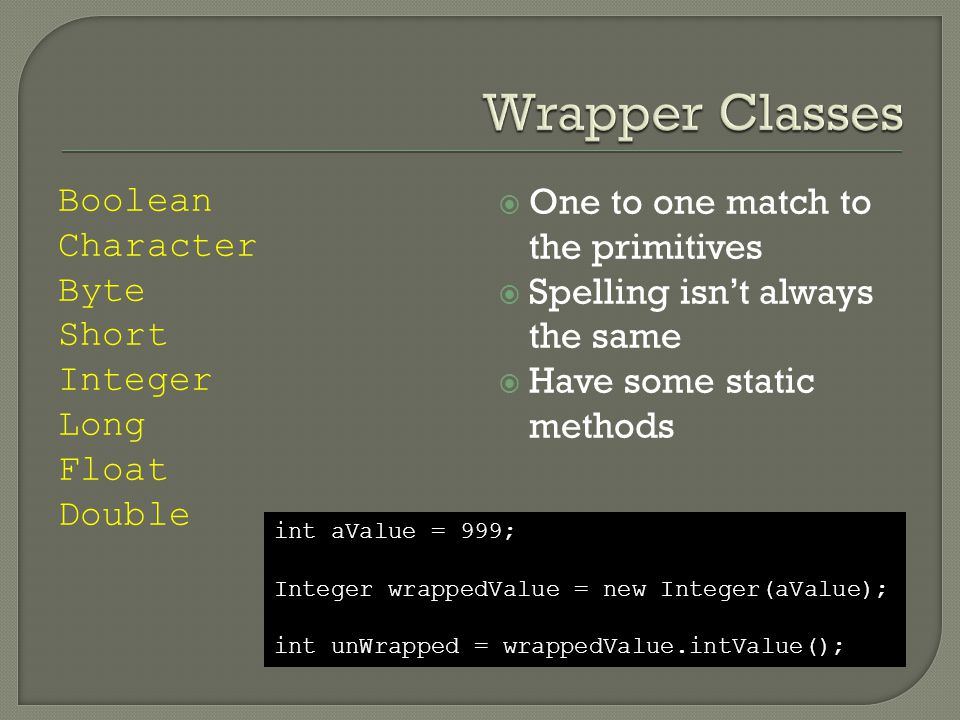 Boolean Character Byte Short Integer Long Float Double  One to one match to the primitives  Spelling isn't always the same  Have some static methods int aValue = 999; Integer wrappedValue = new Integer(aValue); int unWrapped = wrappedValue.intValue();