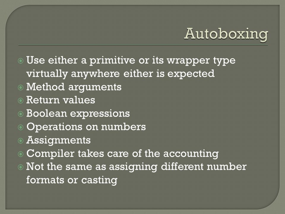 Use either a primitive or its wrapper type virtually anywhere either is expected  Method arguments  Return values  Boolean expressions  Operations on numbers  Assignments  Compiler takes care of the accounting  Not the same as assigning different number formats or casting