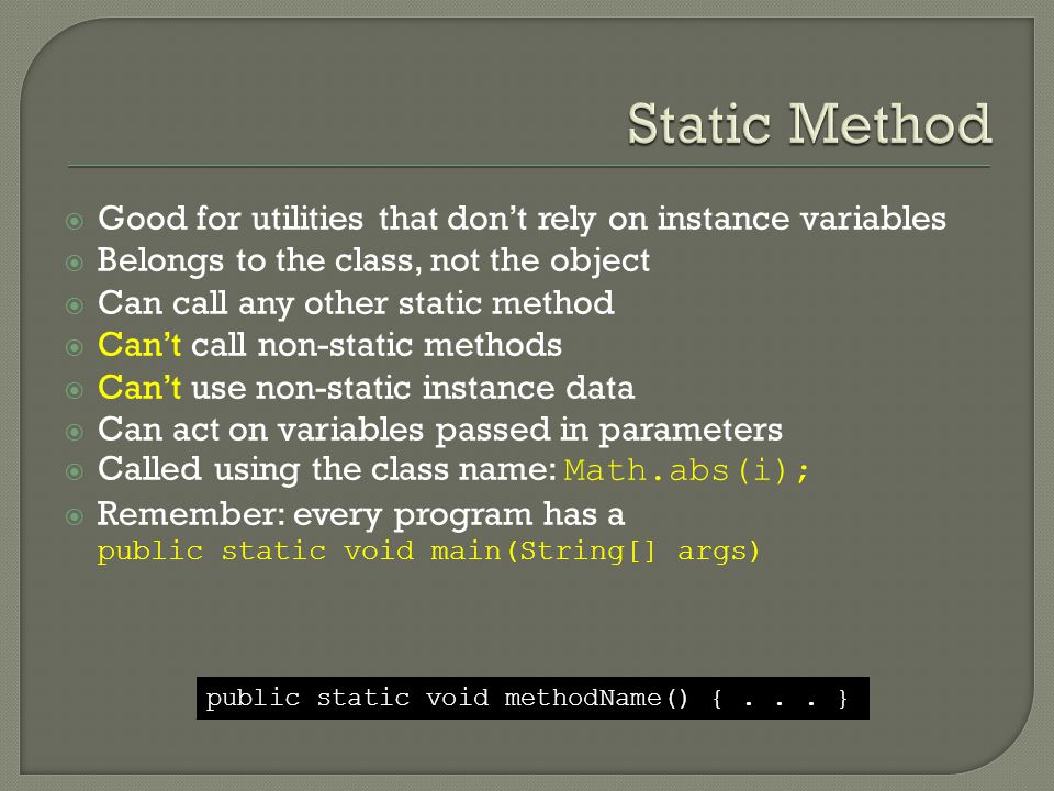  Good for utilities that don't rely on instance variables  Belongs to the class, not the object  Can call any other static method  Can't call non-static methods  Can't use non-static instance data  Can act on variables passed in parameters  Called using the class name: Math.abs(i);  Remember: every program has a public static void main(String[] args) public static void methodName() {...