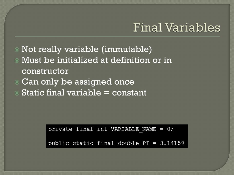  Not really variable (immutable)  Must be initialized at definition or in constructor  Can only be assigned once  Static final variable = constant private final int VARIABLE_NAME = 0; public static final double PI = 3.14159