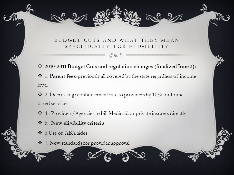BUDGET CUTS AND WHAT THEY MEAN SPECIFICALLY FOR ELIGIBILITY  2010-2011 Budget Cuts and regulation changes (finalized June 3):  1.