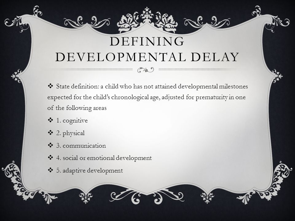 DEFINING DEVELOPMENTAL DELAY  State definition: a child who has not attained developmental milestones expected for the child's chronological age, adjusted for prematurity in one of the following areas  1.