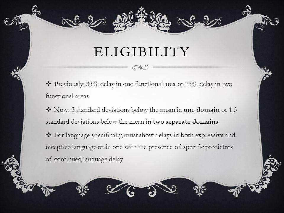 ELIGIBILITY  Previously: 33% delay in one functional area or 25% delay in two functional areas  Now: 2 standard deviations below the mean in one domain or 1.5 standard deviations below the mean in two separate domains  For language specifically, must show delays in both expressive and receptive language or in one with the presence of specific predictors of continued language delay