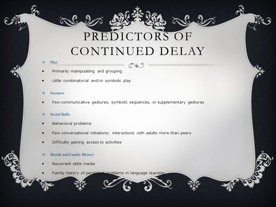 PREDICTORS OF CONTINUED DELAY  Play Primarily manipulating and grouping Little combinatorial and/or symbolic play  Gestures Few communicative gestures, symbolic sequences, or supplementary gestures  Social Skills Behavioral problems Few conversational initiations; interactions with adults more than peers Difficulty gaining access to activities  Health and Family History Recurrent otitis media Family history of persistent problems in language learning