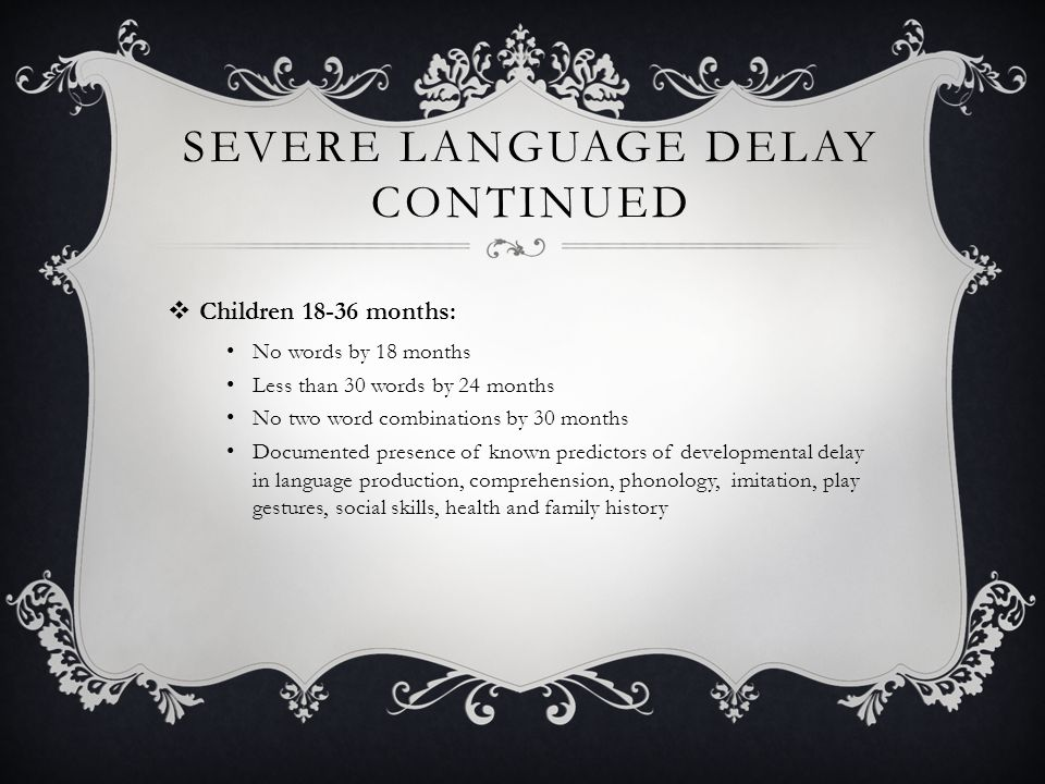 SEVERE LANGUAGE DELAY CONTINUED  Children 18-36 months: No words by 18 months Less than 30 words by 24 months No two word combinations by 30 months Documented presence of known predictors of developmental delay in language production, comprehension, phonology, imitation, play gestures, social skills, health and family history
