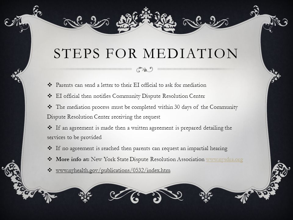 STEPS FOR MEDIATION  Parents can send a letter to their EI official to ask for mediation  EI official then notifies Community Dispute Resolution Center  The mediation process must be completed within 30 days of the Community Dispute Resolution Center receiving the request  If an agreement is made then a written agreement is prepared detailing the services to be provided  If no agreement is reached then parents can request an impartial hearing  More info at: New York State Dispute Resolution Association www.nysdra.orgwww.nysdra.org  www.nyhealth.gov/publications/0532/index.htm